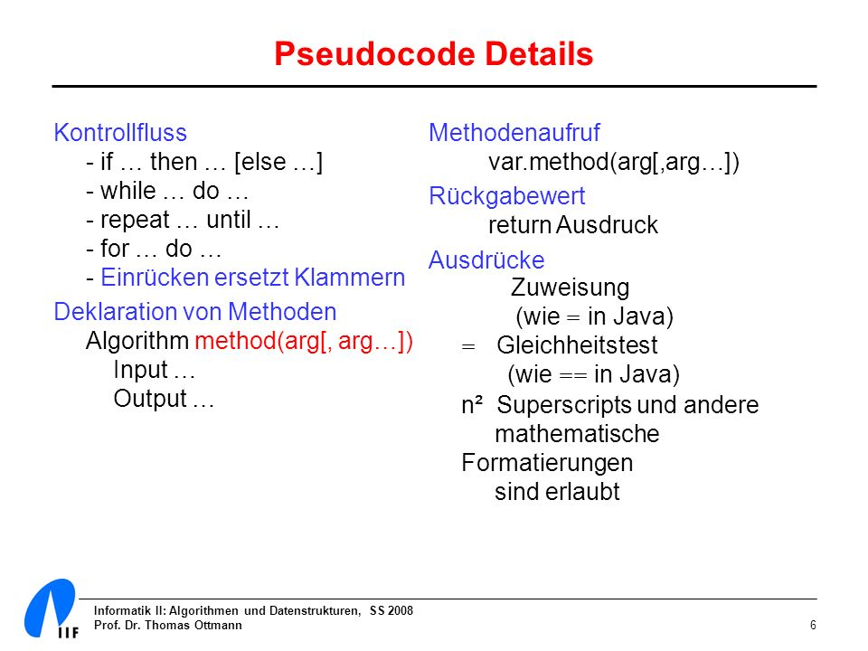 Pseudocode DetailsKontrollfluss - if … then … [else …] - while … do … - repeat … until … - for … do … - Einrücken ersetzt Klammern.